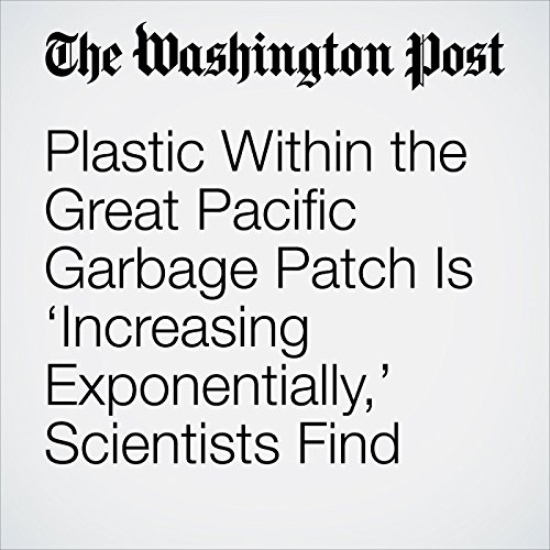 Plastic Within the Great Pacific Garbage Patch Is 'Increasing Exponentially,' Scientists Find audiobook cover art