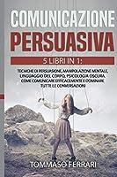 Comunicazione Persuasiva: 5 LIBRI IN 1: Tecniche di Persuasione, Manipolazione Mentale, Linguaggio del Corpo, Psicologia Oscura, Intelligenza Emotiva. Come Comunicare Efficacemente e Dominare Tutte le Conversazioni