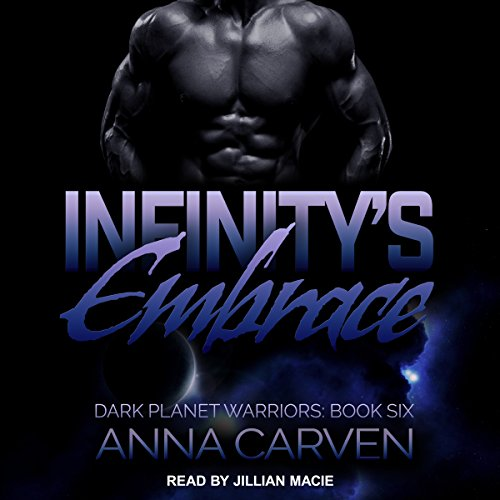 Infinity's Embrace     Dark Planet Warriors Series, Book 6              By:                                                                                                                                 Anna Carven                               Narrated by:                                                                                                                                 Jillian Macie                      Length: 9 hrs and 2 mins     10 ratings     Overall 4.9