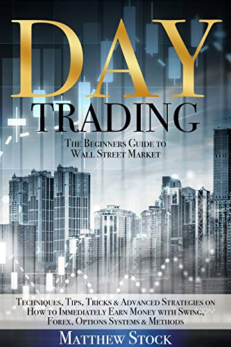 DAY TRADING: The Beginners Guide to Wall Street Market Techniques, Tips, Tricks & Advanced Strategies on How to Immediately Earn Money with Swing, Forex, Options Systems & Methods (English Edition)