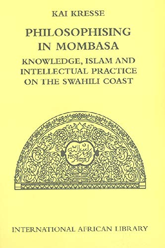 Philosophising in Mombasa: Knowledge, Islam and Intellectual Practice on the Swahili Coast (International African Library)