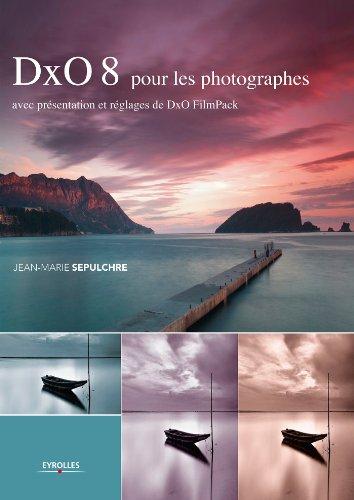 DxO 8 pour les photographes: Avec présentation et réglages de DxO FilmPack (Post-traitement des images) (French Edition)