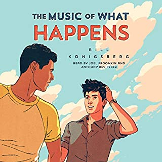 The Music of What Happens                   By:                                                                                                                                 Bill Konigsberg                               Narrated by:                                                                                                                                 Joel Froomkin,                                                                                        Anthony Ray Perez                      Length: 9 hrs and 17 mins     123 ratings     Overall 4.6