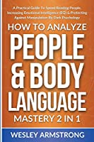 How To Analyze People & Body Language Mastery 2 in 1: A Practical Guide To Speed Reading People, Increasing Emotional Intelligence (EQ) & Protecting Against Manipulation By Dark Psychology (How to Analyze People, Dark Psychology & Manipulation Protection + Body Language Mastery)
