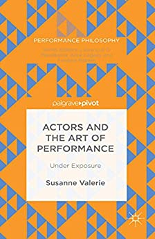 Actors and the Art of Performance: Under Exposure (Performance Philosophy) by [Susanne Granzer]