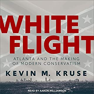 White Flight     Atlanta and the Making of Modern Conservatism              By:                                                                                                                                 Kevin M. Kruse                               Narrated by:                                                                                                                                 Aaron Williamson                      Length: 13 hrs and 48 mins     9 ratings     Overall 4.1