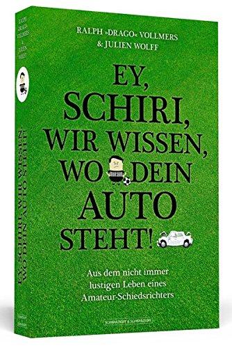 Ey, Schiri, wir wissen, wo dein Auto steht!: Aus dem nicht immer lustigen Leben eines Amateur-Schiedsrichters