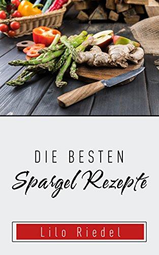 Besten Spargel Rezepte: für den Frühling die auch zum Abnehmen geeignet sind (einfache und schnelle Rezepte für den Alltag)