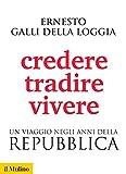 Credere, tradire, vivere: Un viaggio negli anni della Repubblica (Biblioteca storica)