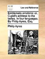Emblemata Amatoria: Or, Cupid's Address to the Ladies. in Four Languages. by Philip Ayres, Esq.