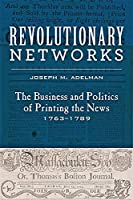 Revolutionary Networks: The Business and Politics of Printing the News, 17631789 (Studies in Early American Economy and Society from the Library Company of Philadelphia)