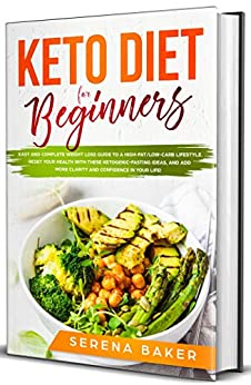 Keto Diet for Beginners: Easy and Complete Weight Loss Guide to a High-Fat/Low-Carb Lifestyle. Reset your Health With these Ketogenic-Fasting Ideas, and add more Clarity and Confidence in your Life! by [Serena Baker]