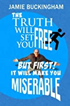 The Truth Will Set You Free...But First It Will Make You Miserable
