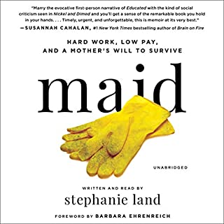 Maid     Hard Work, Low Pay, and a Mother's Will to Survive              Written by:                                                                                                                                 Stephanie Land,                                                                                        Barbara Ehrenreich - foreword                               Narrated by:                                                                                                                                 Stephanie Land                      Length: 8 hrs and 34 mins     25 ratings     Overall 4.2