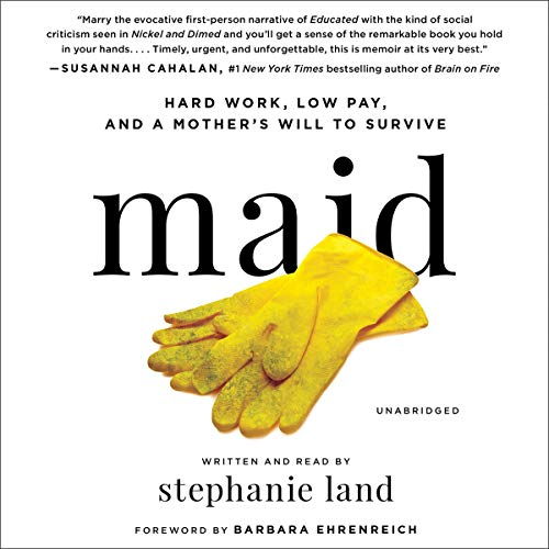 Maid     Hard Work, Low Pay, and a Mother's Will to Survive              Written by:                                                                                                                                 Stephanie Land,                                                                                        Barbara Ehrenreich - foreword                               Narrated by:                                                                                                                                 Stephanie Land                      Length: 8 hrs and 34 mins     16 ratings     Overall 4.3