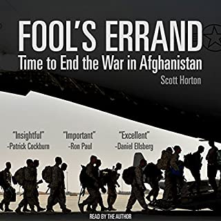 Fool's Errand: Time to End the War in Afghanistan                   By:                                                                                                                                 Scott Horton                               Narrated by:                                                                                                                                 Scott Horton                      Length: 9 hrs and 36 mins     6 ratings     Overall 5.0