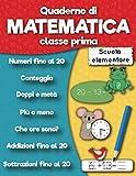 Quaderno di matematica classe prima scuola elementare: Numeri fino al 20, Addizioni fino al 20,...