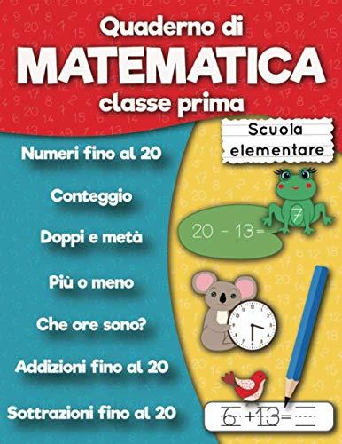 Quaderno di matematica classe prima scuola elementare: Numeri fino al 20, Addizioni fino al 20, Sottrazioni fino al 20, Conteggio, Doppi e meta, Che ore sono? per bambini dai 5 ai 6 anni