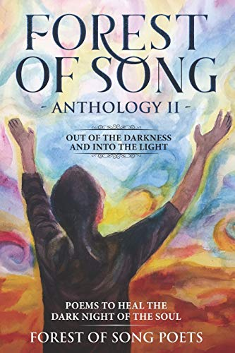 Out Of The Darkness & Into The Light….. Poems To Heal The Dark Night Of The Soul: The Forest Of Song Anthology Series Book II