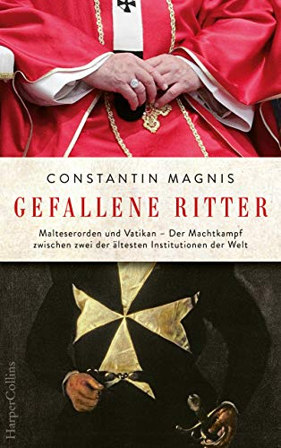 Gefallene Ritter: Malteserorden und Vatikan - Der Machtkampf zwischen zwei der ältesten Institutionen der Welt