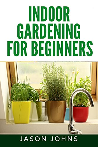 Indoor Gardening For Beginners: The Complete Guide to Growing Herbs, Flowers, Vegetables and Fruits in Your House (Inspiring Gardening Ideas) (Volume 34)