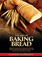 The Art of Baking Bread: These 50 Secret Recipes from the Masters of Bread will be Your Ultimate Guide!