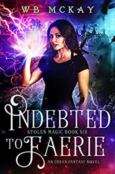 Indebted to Faerie (Stolen Magic Book 6) by [WB McKay]