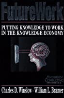 FUTURE WORK: PUTTING KNOWLEDGE TO WORK IN THE KNOWLEDGE INDUSTRY