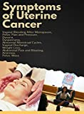 Symptoms of Uterine Cancer: Vaginal Bleeding After Menopause, Pelvic Pain and Pressure, Dysuria, Dyspareunia, Abnormal Menstrual Cycles, Vaginal Discharge, ... Pain and Bloating (English Edition)
