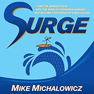 Surge     Time the Marketplace, Ride the Wave of Consumer Demand, and Become Your Industry's Big Kahuna              Written by:                                                                                                                                 Mike Michalowicz                               Narrated by:                                                                                                                                 Mike Michalowicz                      Length: 4 hrs and 48 mins     5 ratings     Overall 4.4
