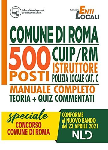 CONCORSO COMUNE DI ROMA. 500 POSTI COMUNE DI ROMA CUIP/RM ISTRUTTORE DI POLIZIA LOCALE CAT. C MANUALE COMPLETO + QUIZ Conforme al bando del 23 Aprile 2021