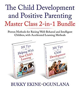 The Child Development and Positive Parenting Master Class 2-in-1 Bundle: Proven Methods for Raising Well-Behaved and Intelligent Children, with Accelerated ... Toddlers and Teenage