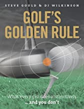 Golf's Golden Rule: What Every Pro Does Instinctively . . . And You Don't