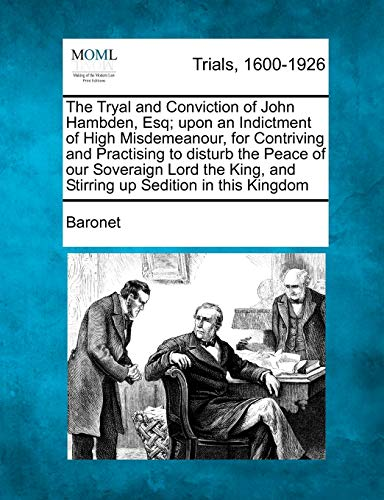 The Tryal and Conviction of John Hambden, Esq; upon an Indictment of High Misdemeanour, for Contriving and Practising to disturb the Peace of our ... and Stirring up Sedition in this Kingdom