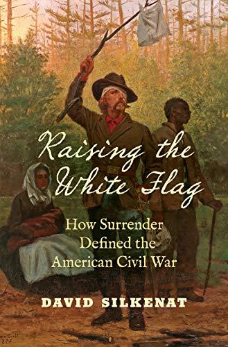 Raising the White Flag: How Surrender Defined the American Civil War (Civil War America)
