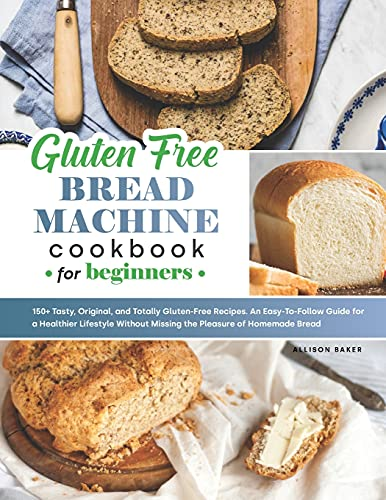 Gluten-Free Bread Machine Cookbook: 150+ Tasty, Original, and Totally Gluten-Free Recipes. An Easy-To-Follow Guide for an Healthier Lifestyle Without Missing the Pleasure of Homemade Bread