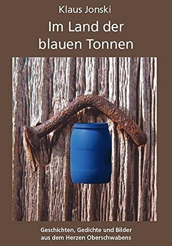 Im Land der blauen Tonnen: Geschichten, Gedichte und Bilder aus dem Herzen Oberschwabens