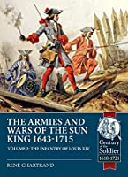 The Armies and Wars of the Sun King 1643-1715: The Infantry of Louis XIV (Century of the Soldier)