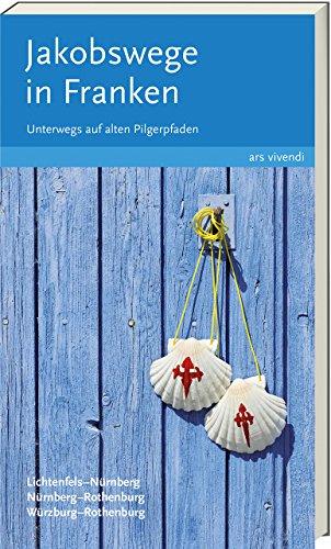 Jakobswege in Franken: Unterwegs auf alten Pilgerpfaden - 17 Wanderungen von Lichtenfels nach Nürnberg, von Nürnberg nach Rothenburg und von Würzburg nach Rothenburg