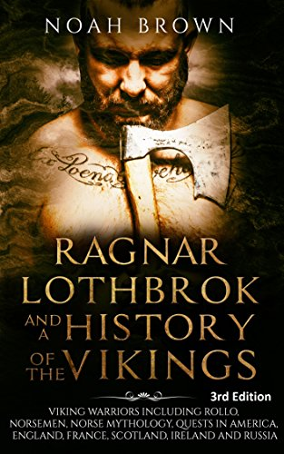 Ragnar Lothbrok and a History of the Vikings: Viking Warriors including Rollo, Norsemen, Norse Mythology, Quests in America, England, France, Scotland, Ireland and Russia [3rd Edition] by [Noah Brown]
