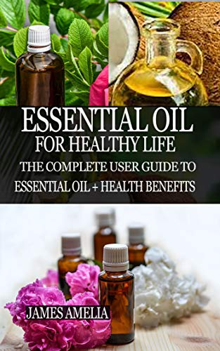 ESSENTIAL OIL FOR HEALTHY LIFE: The Complete User Guide to Essential Oil + Health Benefits (English Edition)
