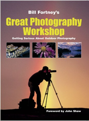Bill Fortney's Great Photography Workshop: Getting Serious About Outdoor Photography