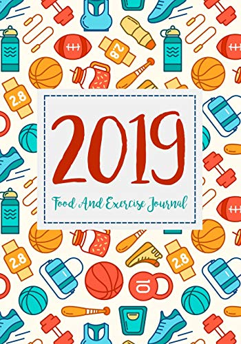 Food And Exercise Journal 2019: A Year - 365 Daily - 52 Week 2019 Planner Daily Weekly And Monthly Food Exercise & Fitness Diet Journal Diary For ... (Food Exercise & Fitness Diet Diary, Band 2)