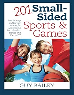 201 Small-Sided Sports & Games: Small Group & Partner Games for Maximizing Participation, Fitness & Fun in PE!