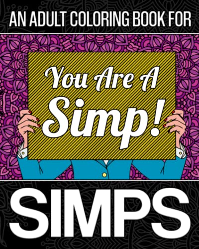 An Adult Coloring Book For Simps: A Coloring Book For The World's Biggest Simp! Containing 30 Lighthearted Funny, Relatable And Insulting Coloring Pages About Simping, Designed For Stress Relief And Relaxation