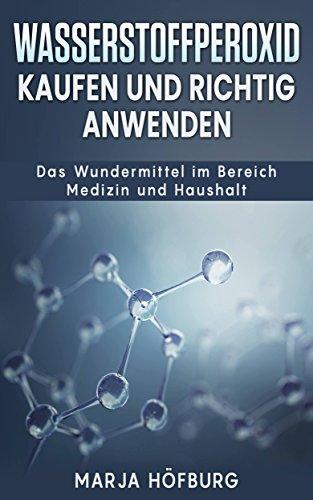 Wasserstoffperoxid Kaufen und richtig anwenden: Das Wundermittel im Bereich Medizin und Haushalt (Wasserstoffperoxid 12 prozent, 30 prozent)
