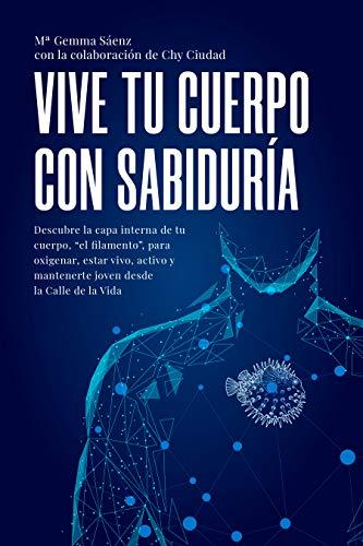 Vive tu Cuerpo con Sabiduría: Descubre la capa interna de tu cuerpo, el filamento para oxigenar, estar vivo, activo y joven desde la calle de la vida