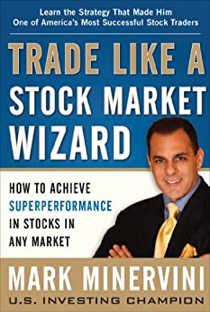 Trade Like a Stock Market Wizard: How to Achieve Super Performance in Stocks in Any Market by [Mark Minervini]