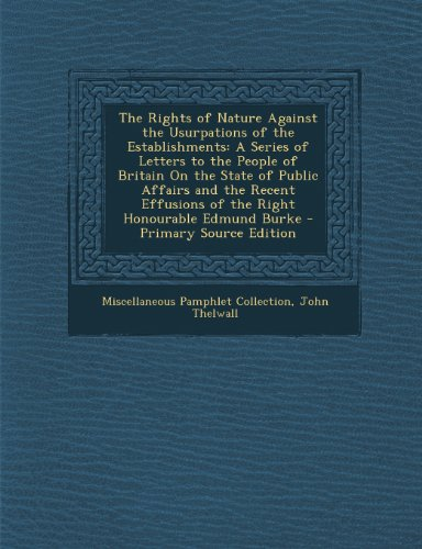 The Rights of Nature Against the Usurpations of the Establishments: A Series of Letters to the People of Britain On the State of Public Affairs and ... of the Right Honourable Edmund Burke