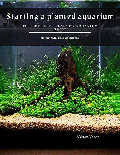 Starting a planted aquarium: The Complete Planted Aquarium Guide (English Edition)